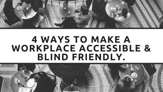 4 Ways to make a Workplace Accessible & Blind Friendly.